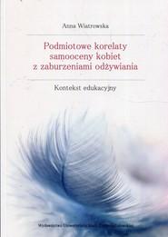 okładka Podmiotowe korelaty samooceny kobiet z zaburzeniami odżywiania Kontekst edukacyjny, Książka | Anna Wiatrowska