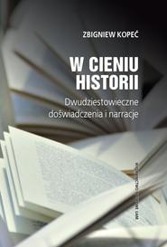 okładka W cieniu historii Dwudziestowieczne doświadczenia i narracje, Książka | Kopeć Zbigniew