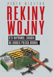 okładka Rekiny wojny Kto naprawdę zarabia na handlu polską bronią, Książka   Piotr Nisztor