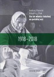 okładka Sto lat władzy lokalnej na polskiej wsi 1918-2018, Książka | Andrzej  Piasecki, Arkadiusz Ptak