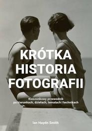 okładka Krótka historia fotografii Kieszonkowy przewodnik po kierunkach, dziełach, tematach i technikach, Książka | Ian Haydn Smith