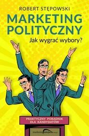 okładka Marketing polityczny Jak wygrać wybory?, Książka | Robert Stępowski