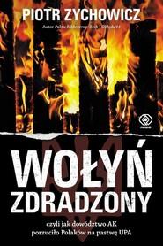 okładka Wołyń zdradzony czyli jak dowództwo AK porzuciło Polaków na pastwę UPA, Książka | Piotr Zychowicz