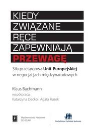 okładka Kiedy związane ręce zapewniają przewagę Siła przetargowa Unii Europejskiej w negocjacjach międzynarodowych, Książka | Bachmann Klaus, Decko Katarzyna, Rusek Agata