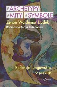 okładka Archetypy mity symbole Refleksje jungowskie o psyche. Rozmawia Jaszewska Maja, Książka | Zenon Waldemar Dudek, Maja Jaszewska