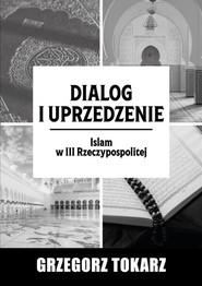 okładka Dialog i uprzedzenie Islam w III Rzeczypospolitej, Książka | Tokarz Grzegorz