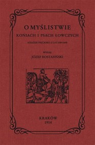 okładka O myślistwie koniach i psach łowczych książek pięcioro z lat 1584-1690, Książka   Rostafiński Józef