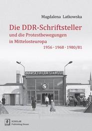 okładka Die DDR-Schriftsteller und die Protestbewegungen in Mittelosteuropa 1956, 1968, 1980/81, Książka | Latkowska Magdalena
