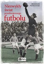 okładka Niezwykły świat przedwojennego futbolu, Książka | Remigiusz Piotrowski