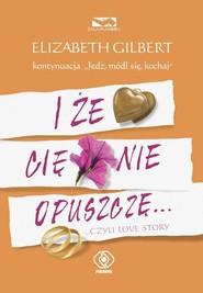 okładka I że Cię nie opuszczę ...czyli love story, Książka | Elizabeth Gilbert