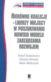 okładka Nierówne koalicje Liderzy miejscy w poszukiwaniu nowego modelu zarządzania rozwojem, Książka | Paweł Swianiewicz, Urszula Klimska, Adam Mielczarek