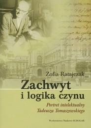 okładka Zachwyt i logika czynu Portret intelektualny Tadeusza Tomaszewskiego, Książka | Ratajczak Zofia