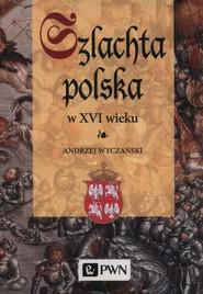 okładka Szlachta Polska w XVI wieku, Książka | Wyczański Andrzej
