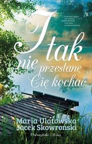 okładka I tak nie przestanę Cię kochać, Książka   Jacek Skowroński, Maria Ulatowska