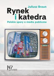 okładka Rynek i katedra Polskie spory o media publiczne, Książka   Braun Juliusz