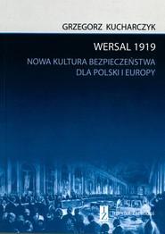 okładka Wersal 1919 Nowa kultura bezpieczeństwa dla Polski i Europy, Książka | Grzegorz  Kucharczyk