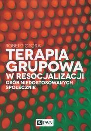 okładka Terapia grupowa w resocjalizacji osób niedostowanych społecznie, Książka | Robert  Opora