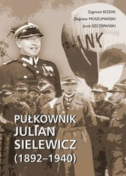 okładka Pułkownik Julian Sielewicz (1892-1940), Książka | Zygmunt Kozak, Zbigniew Moszumański, Szczepański Jacek