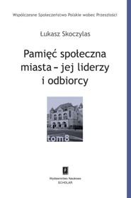okładka Pamięć społeczna miasta - jej liderzy i odbiorcy, Książka | Skoczylas Łukasz