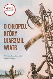 okładka O chłopcu, który ujarzmił wiatr, Książka   Wiliam Kamkwamba, Bryan Mealer