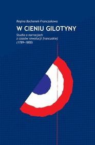 okładka W cieniu gilotyny Studia o narracjach z czasów Rewolucji francuskiej (1789-1800), Książka | Bochenek-Franczakowa Regina