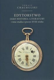 okładka Edytorstwo jako historia literatury i inne studia o poezji XVIII wieku, Książka | Tomasz Chachulski
