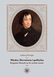 okładka Między literaturą i polityką Benjamin Disraeli na tle swoich czasów, Książka   Diniejko Andrzej