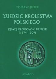 okładka Dziedzic Królestwa Polskiego Książę głogowski Henryk (1274-1309), Książka | Tomasz  Jurek