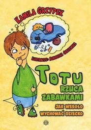 okładka Totu rzuca zabawkami Jak wesoło wychować dziecko, Książka | Grzypek Kamila