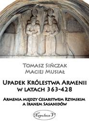 okładka Upadek Królestwa Armenii w latach 363-428 Armienia między Cesarstwem Rzymskim, a Iranem Sasanidów, Książka | Musiał Maciej, Tomasz Sińczak