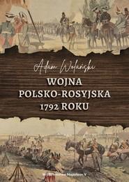 okładka Wojna polsko-rosyjska 1792 roku, Książka   Adam Wolański