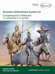 okładka Rzymska ciężkozbrojna konnica (1) Cataphractarii i Clibanarii I w. przed Chr.-V w. po Chr., Książka   Raffaele D'Amato