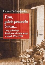 okładka Tam, gdzie przeszła burza... Losy polskiego dziedzictwa kulturowego w latach 1914-1920, Książka | Łaskarzewska Hanna