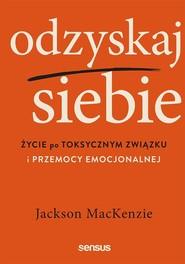 okładka Odzyskaj siebie Życie po toksycznym związku i przemocy emocjonalnej, Książka | MacKenzie Jackson