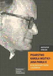 okładka Pisarstwo Karola Wojtyły  - Jana Pawła II w oczach krytyków i uczonych, Książka   Dybciak Krzysztof