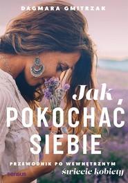 okładka Jak pokochać siebie Przewodnik po wewnętrznym świecie kobiety, Książka | Gmitrzak Dagmara