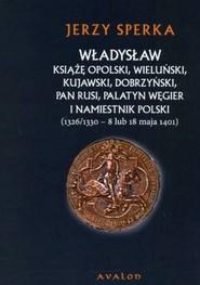 okładka Władysław książę opolski wieluński kujawski dobrzyński pan Rusi palatyn Węgier i namiestnik Polski, Książka | Sperka Jerzy