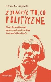 okładka Zobaczyć to, co polityczne. Filozofia politycznej postrzegalności według Jacques'a Ranciere'a, Książka   Andrzejewski Łukasz