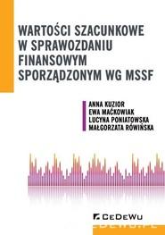 okładka Wartości szacunkowe w sprawozdaniu finansowym sporządzonym wg MSSF, Książka   Anna Kuzior, Maćkowiak Ewa, Lucyna Poniatowska, Małgorzata Rówińska