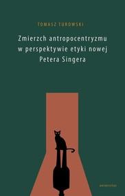 okładka Zmierzch antropocentryzmu w perspektywie etyki nowej Petera Singera, Książka | Turowski Tomasz