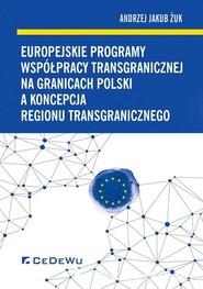 okładka Europejskie programy współpracy transgranicznej na granicach Polski a koncepcja regionu transgranicznego, Książka   Andrzej Jakub Żuk