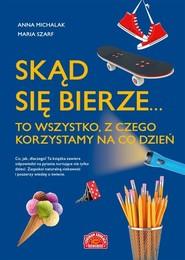 okładka Skąd się bierze... to wszystko, z czego korzystamy na co dzień, Książka   Anna Michalak, Maria Szarf
