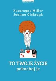 okładka To Twoje życie Pokochaj je, Książka | Katarzyna Miller, Joanna Olekszyk