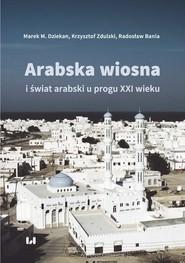 okładka Arabska Wiosna i świat arabski u progu XXI wieku, Książka | Marek M. Dziekan, Krzysztof Zdulski, Radosław Bania