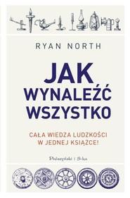 okładka Jak wynaleźć wszystko Cała wiedza ludzkości w jednej książce, Książka   North Ryan