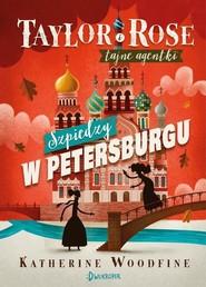 okładka Taylor i Rose Tajne agentki 2 Szpiedzy w Petersburgu, Książka | Woodfine Katherine