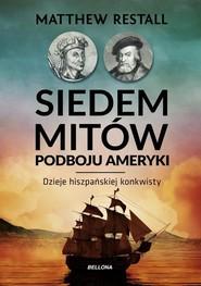 okładka Siedem mitów podboju Ameryki Dzieje hiszpańskiej konkwisty, Książka | Restall Matthew