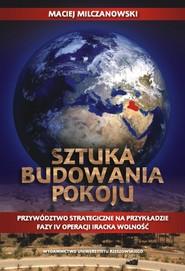 okładka Sztuka budowania pokoju Przywództwo strategiczne na przykładzie fazy IV operacji Iracka Wolność, Książka | Milczanowski Maciej