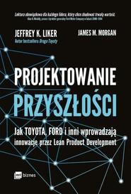 okładka Projektowanie przyszłości Jak Toyota, Ford i inni wprowadzają innowacje przez Lean Product Development, Książka | Jeffrey K. Liker, James M. Morgan