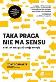 okładka Taka praca nie ma sensu czyli jak zarządzać swoją energią, Książka   Tony Schwartz